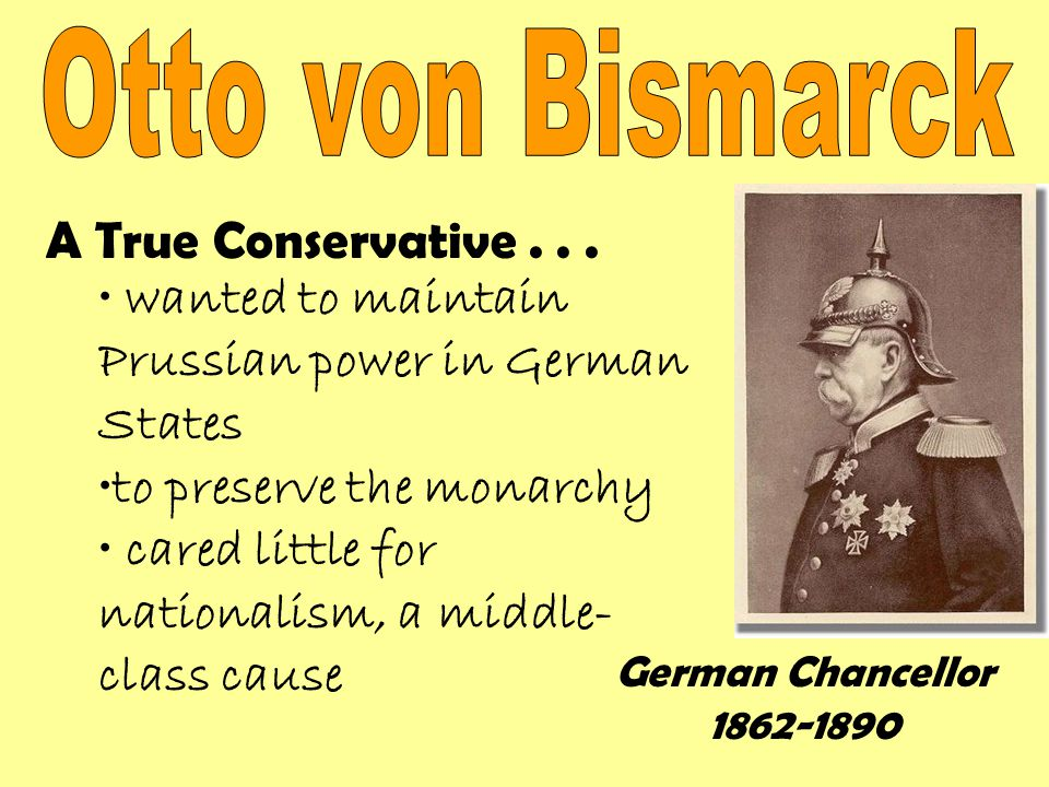 A True Conservative... wanted to maintain Prussian power in German States to preserve the monarchy cared little for nationalism, a middle- class cause