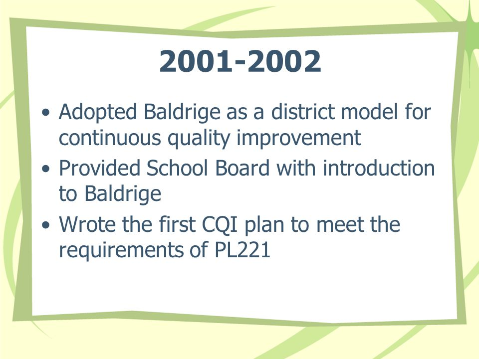 2001-2002 Adopted Baldrige as a district model for continuous quality improvement Provided School Board with introduction to Baldrige Wrote the first CQI plan to meet the requirements of PL221