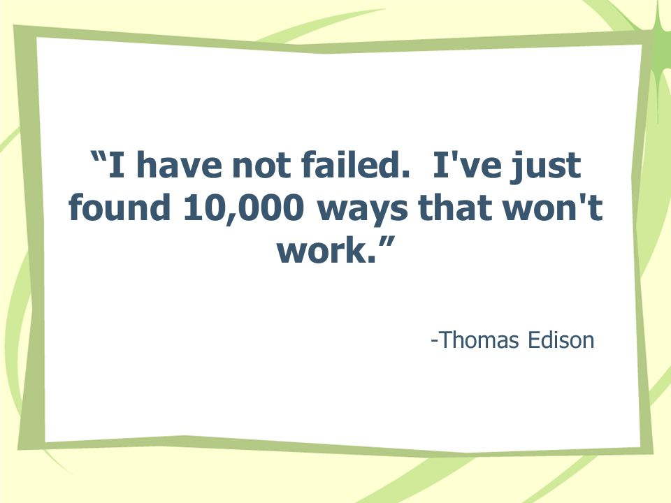I have not failed. I ve just found 10,000 ways that won t work. -Thomas Edison
