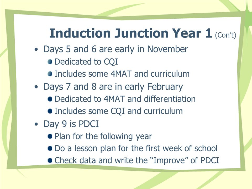 Induction Junction Year 1 (Con't) Days 5 and 6 are early in November Dedicated to CQI Includes some 4MAT and curriculum Days 7 and 8 are in early February Dedicated to 4MAT and differentiation Includes some CQI and curriculum Day 9 is PDCI Plan for the following year Do a lesson plan for the first week of school Check data and write the Improve of PDCI