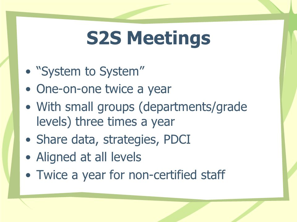 S2S Meetings System to System One-on-one twice a year With small groups (departments/grade levels) three times a year Share data, strategies, PDCI Aligned at all levels Twice a year for non-certified staff