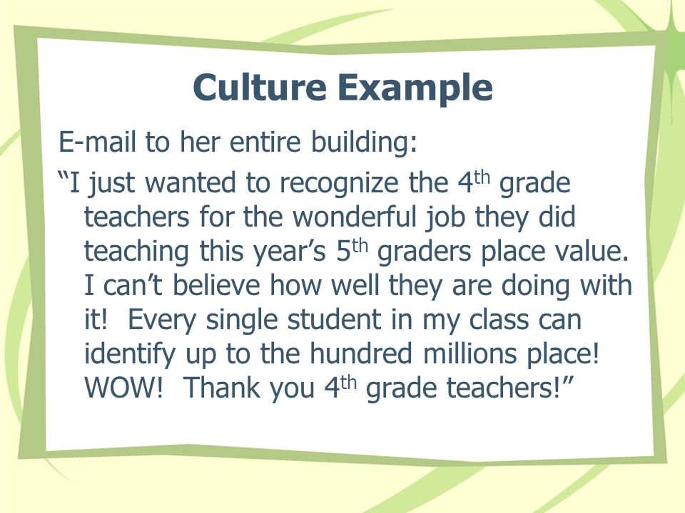 Culture Example E-mail to her entire building: I just wanted to recognize the 4 th grade teachers for the wonderful job they did teaching this year's 5 th graders place value.