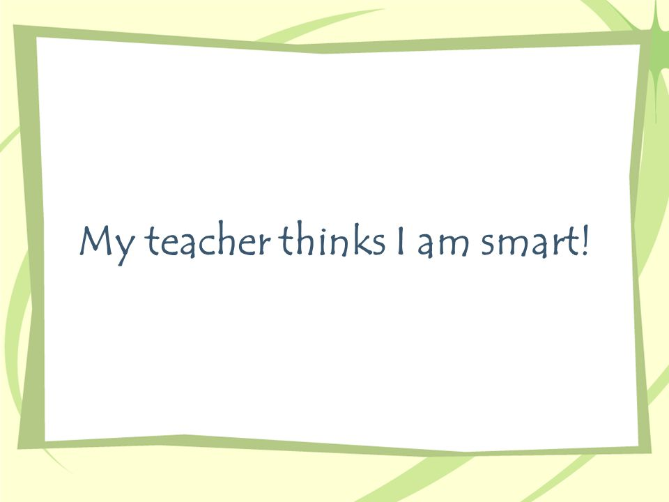 My teacher thinks I am smart!
