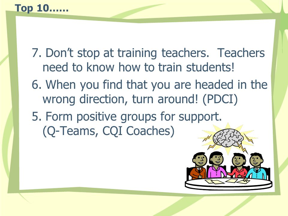 Top 10…… 7. Don't stop at training teachers. Teachers need to know how to train students.