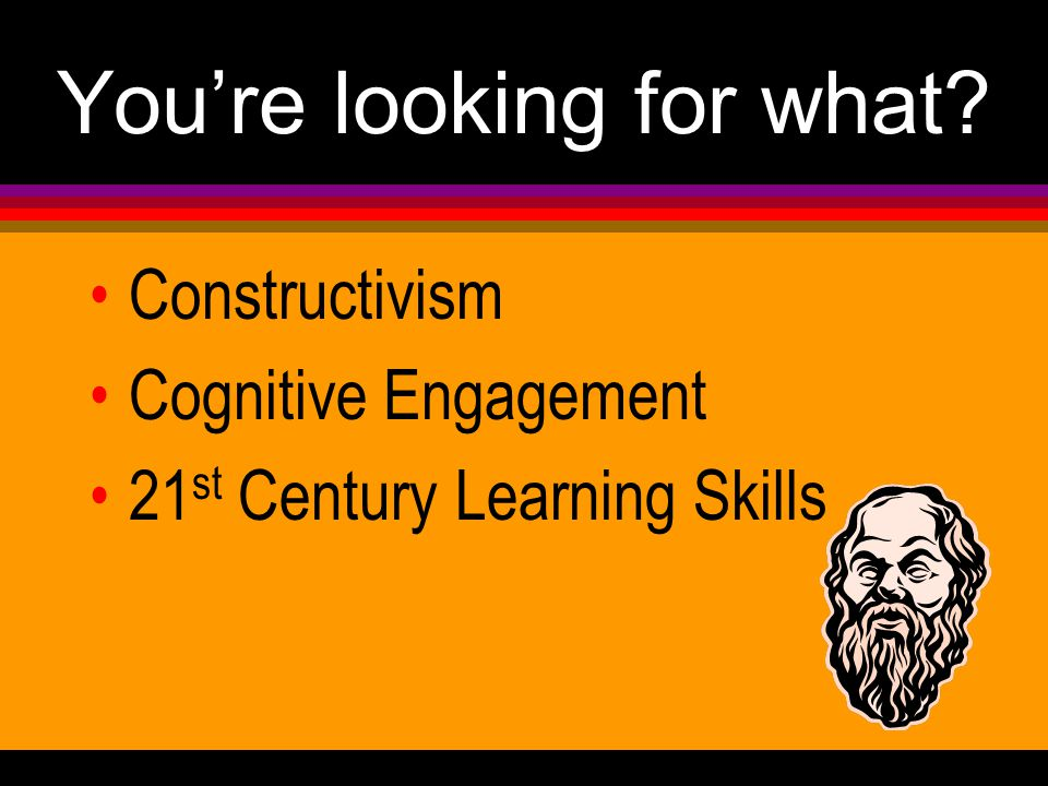 You're looking for what Constructivism Cognitive Engagement 21 st Century Learning Skills