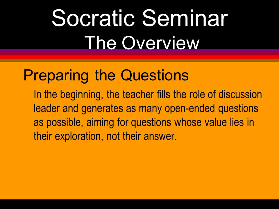 Socratic Seminar The Overview Preparing the Questions In the beginning, the teacher fills the role of discussion leader and generates as many open-ended questions as possible, aiming for questions whose value lies in their exploration, not their answer.