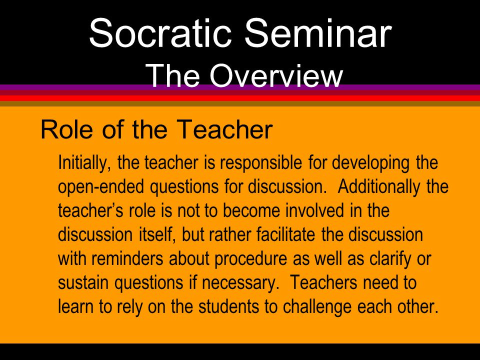 Socratic Seminar The Overview Role of the Teacher Initially, the teacher is responsible for developing the open-ended questions for discussion.