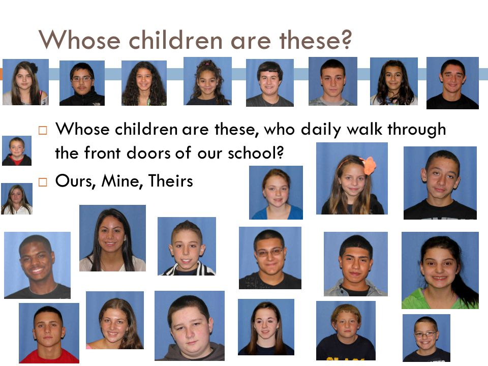 Whose children are these?  Whose children are these, who daily walk through the front doors of our school?  Ours, Mine, Theirs