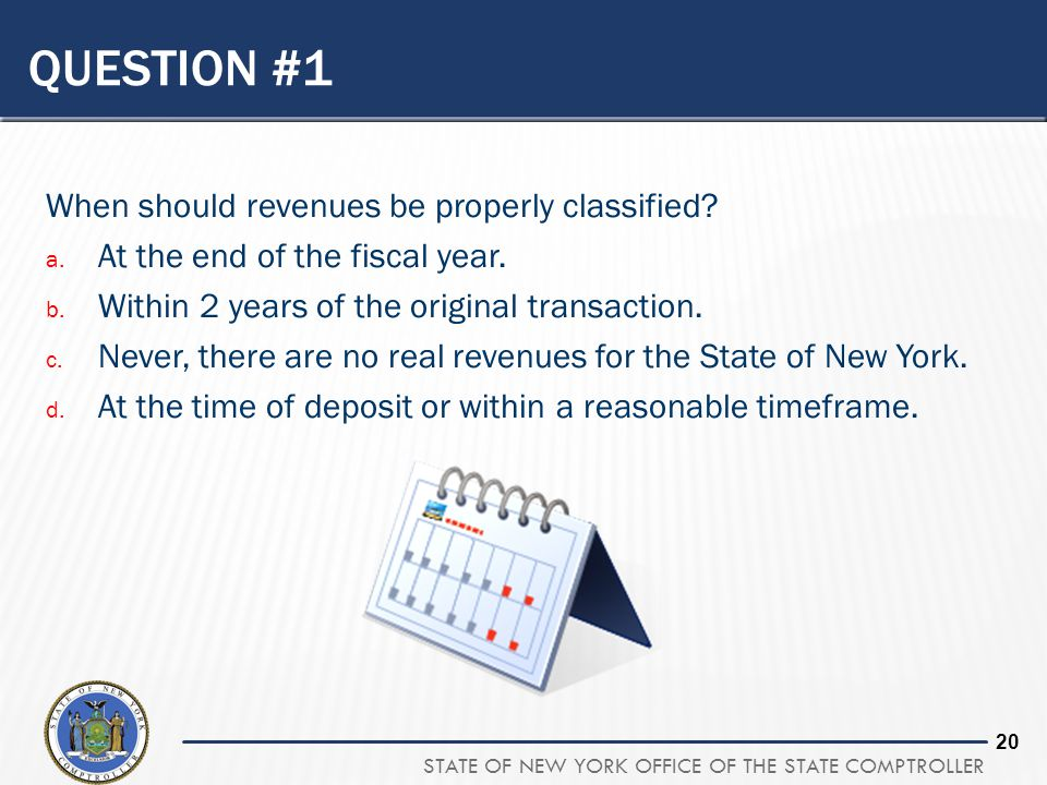 STATE OF NEW YORK OFFICE OF THE STATE COMPTROLLER 19 QUESTION #1 When should revenues be properly classified? a. At the end of the fiscal year. b. Wit