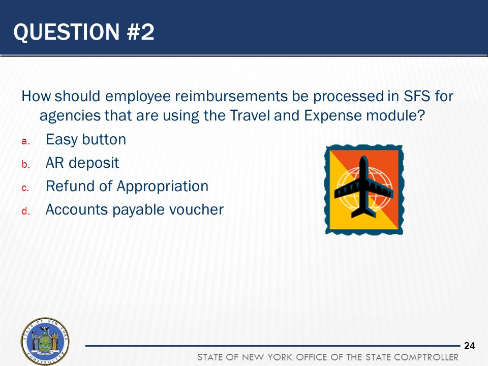 STATE OF NEW YORK OFFICE OF THE STATE COMPTROLLER 23 QUESTION #2 How should employee reimbursements be processed in SFS for agencies that are using th