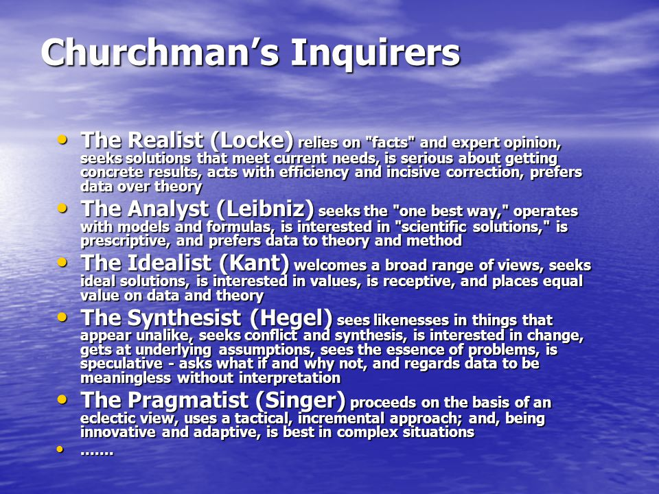 Churchman's Inquirers The Realist (Locke) relies on facts and expert opinion, seeks solutions that meet current needs, is serious about getting concrete results, acts with efficiency and incisive correction, prefers data over theory The Realist (Locke) relies on facts and expert opinion, seeks solutions that meet current needs, is serious about getting concrete results, acts with efficiency and incisive correction, prefers data over theory The Analyst (Leibniz) seeks the one best way, operates with models and formulas, is interested in scientific solutions, is prescriptive, and prefers data to theory and method The Analyst (Leibniz) seeks the one best way, operates with models and formulas, is interested in scientific solutions, is prescriptive, and prefers data to theory and method The Idealist (Kant) welcomes a broad range of views, seeks ideal solutions, is interested in values, is receptive, and places equal value on data and theory The Idealist (Kant) welcomes a broad range of views, seeks ideal solutions, is interested in values, is receptive, and places equal value on data and theory The Synthesist (Hegel) sees likenesses in things that appear unalike, seeks conflict and synthesis, is interested in change, gets at underlying assumptions, sees the essence of problems, is speculative - asks what if and why not, and regards data to be meaningless without interpretation The Synthesist (Hegel) sees likenesses in things that appear unalike, seeks conflict and synthesis, is interested in change, gets at underlying assumptions, sees the essence of problems, is speculative - asks what if and why not, and regards data to be meaningless without interpretation The Pragmatist (Singer) proceeds on the basis of an eclectic view, uses a tactical, incremental approach; and, being innovative and adaptive, is best in complex situations The Pragmatist (Singer) proceeds on the basis of an eclectic view, uses a tactical, incremental approach; and, being innovative and adaptive, is