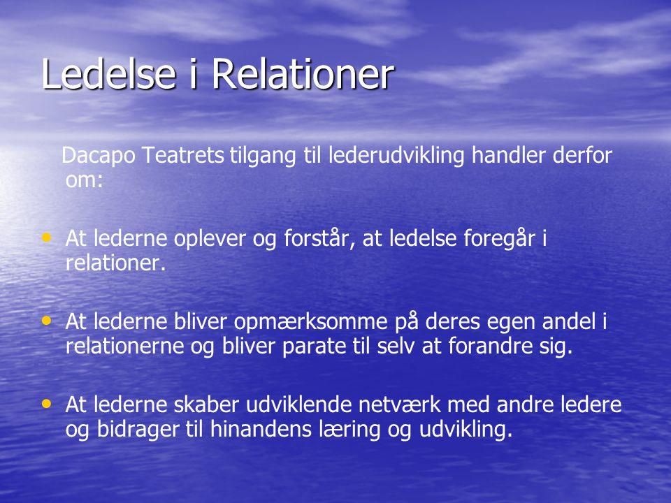Ledelse i Relationer Dacapo Teatrets tilgang til lederudvikling handler derfor om: At lederne oplever og forstår, at ledelse foregår i relationer.