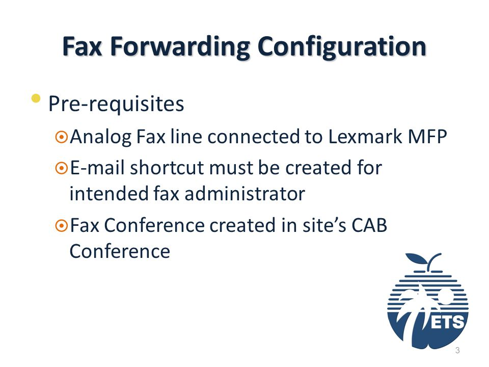 Fax Forwarding Configuration Pre-requisites  Analog Fax line connected to Lexmark MFP  E-mail shortcut must be created for intended fax administrator  Fax Conference created in site's CAB Conference 3
