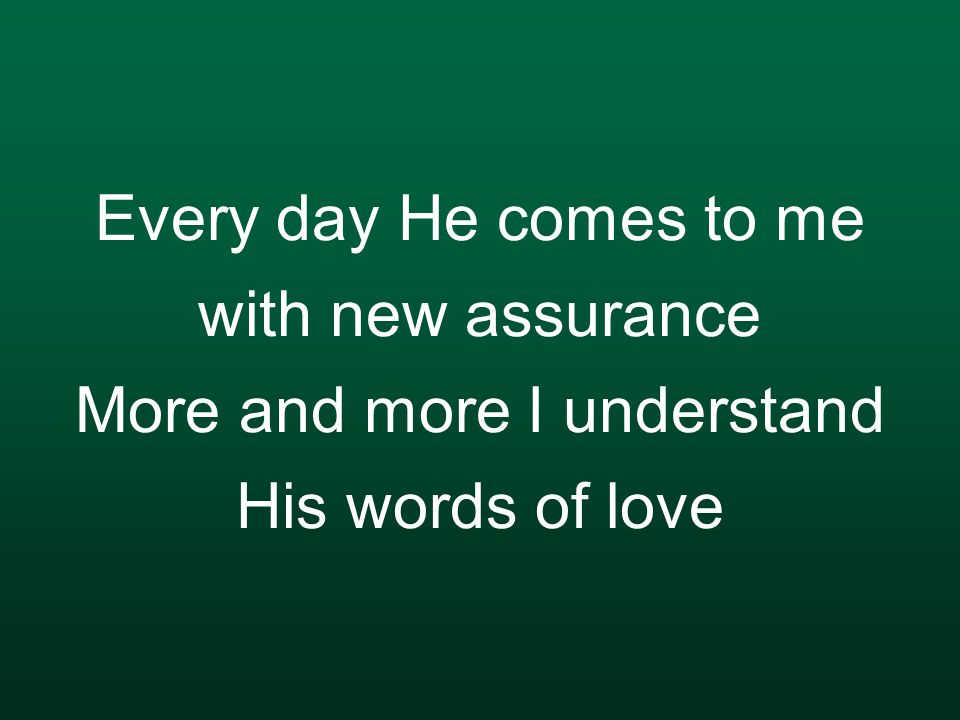 Every day He comes to me with new assurance More and more I understand His words of love