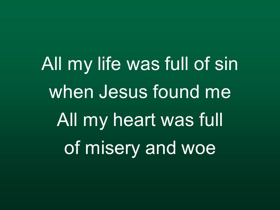 All my life was full of sin when Jesus found me All my heart was full of misery and woe