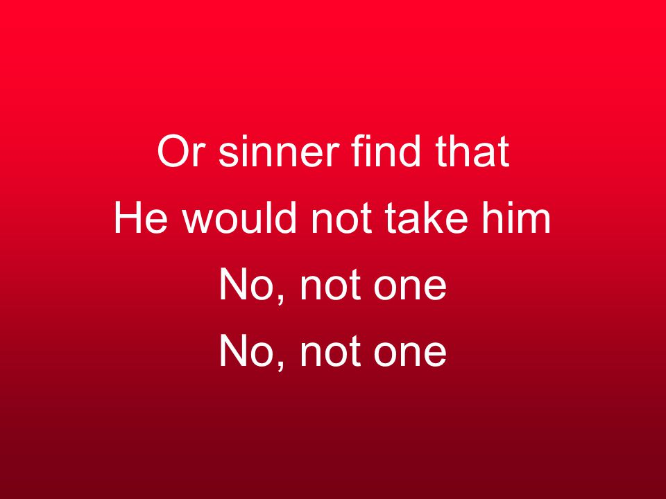 Or sinner find that He would not take him No, not one No, not one