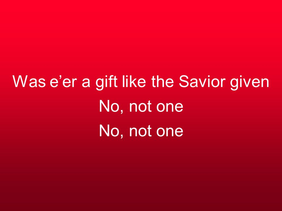 Was e'er a gift like the Savior given No, not one No, not one