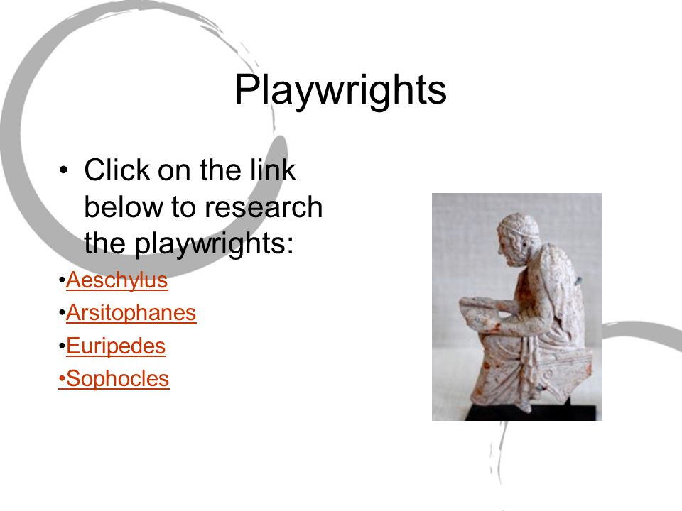 Playwrights Click on the link below to research the playwrights: Aeschylus Arsitophanes Euripedes Sophocles
