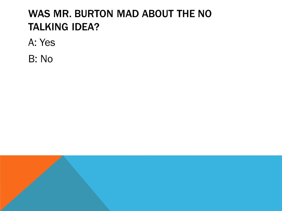 WAS MR. BURTON MAD ABOUT THE NO TALKING IDEA? A: Yes B: No