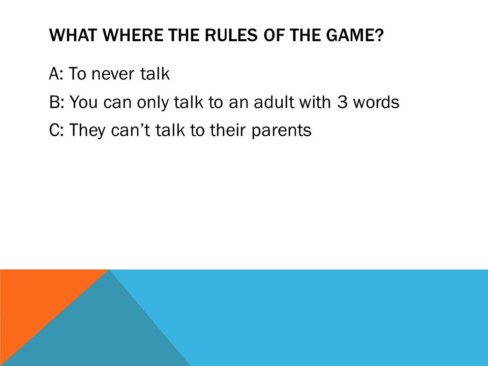 WHAT WHERE THE RULES OF THE GAME? A: To never talk B: You can only talk to an adult with 3 words C: They can't talk to their parents