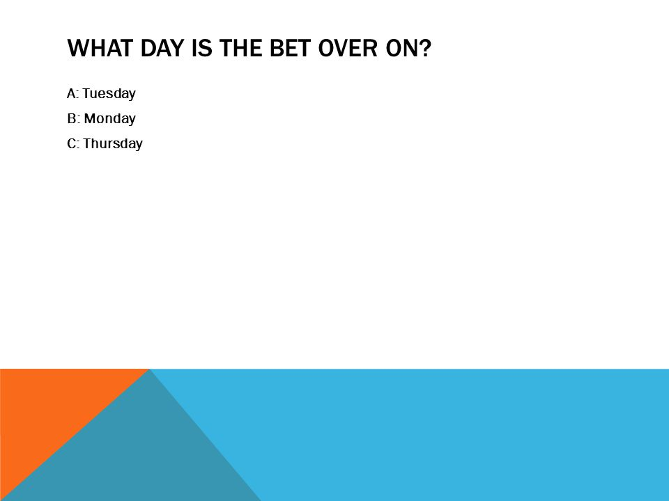 WHAT DAY IS THE BET OVER ON? A: Tuesday B: Monday C: Thursday