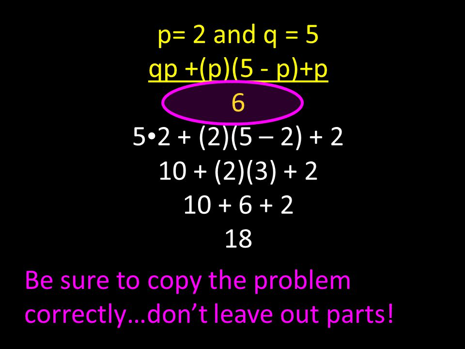 p= 2 and q = 5 qp +(p)(5 - p)+p 6 5 2 + (2)(5 – 2) + 2 10 + (2)(3) + 2 10 + 6 + 2 18 Be sure to copy the problem correctly…don't leave out parts!