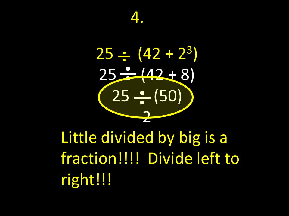 25 (42 + 2 3 ) 25 (42 + 8) 25 (50) 2 4. Little divided by big is a fraction!!!.