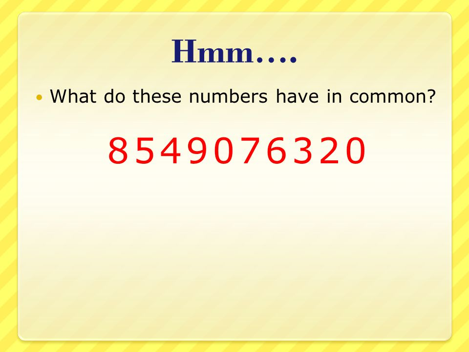 Hmm…. What do these numbers have in common 8549076320