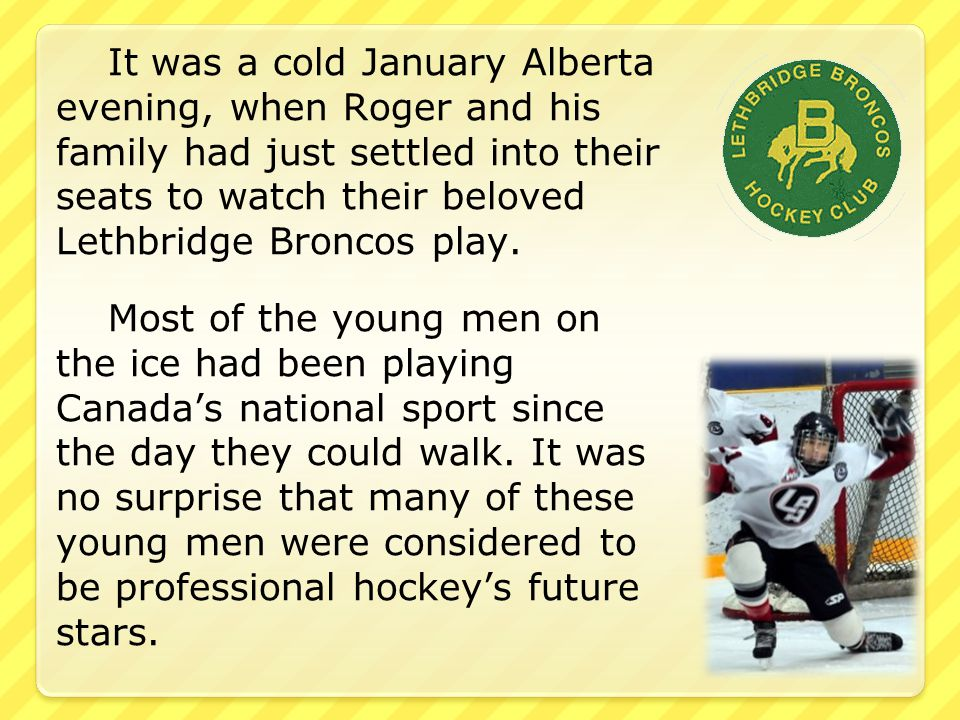 It was a cold January Alberta evening, when Roger and his family had just settled into their seats to watch their beloved Lethbridge Broncos play.