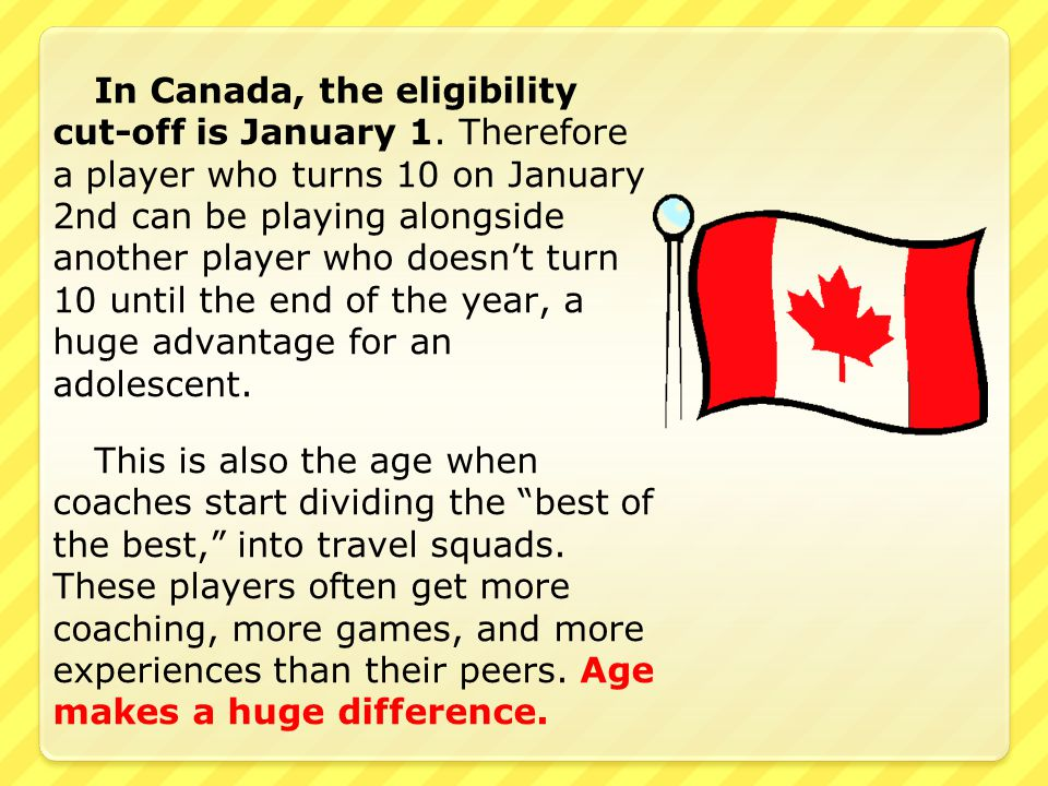 In Canada, the eligibility cut-off is January 1. Therefore a player who turns 10 on January 2nd can be playing alongside another player who doesn't tu