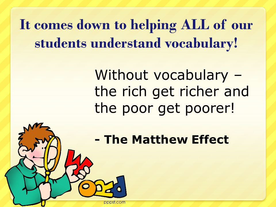 It comes down to helping ALL of our students understand vocabulary! Without vocabulary – the rich get richer and the poor get poorer! - The Matthew Ef