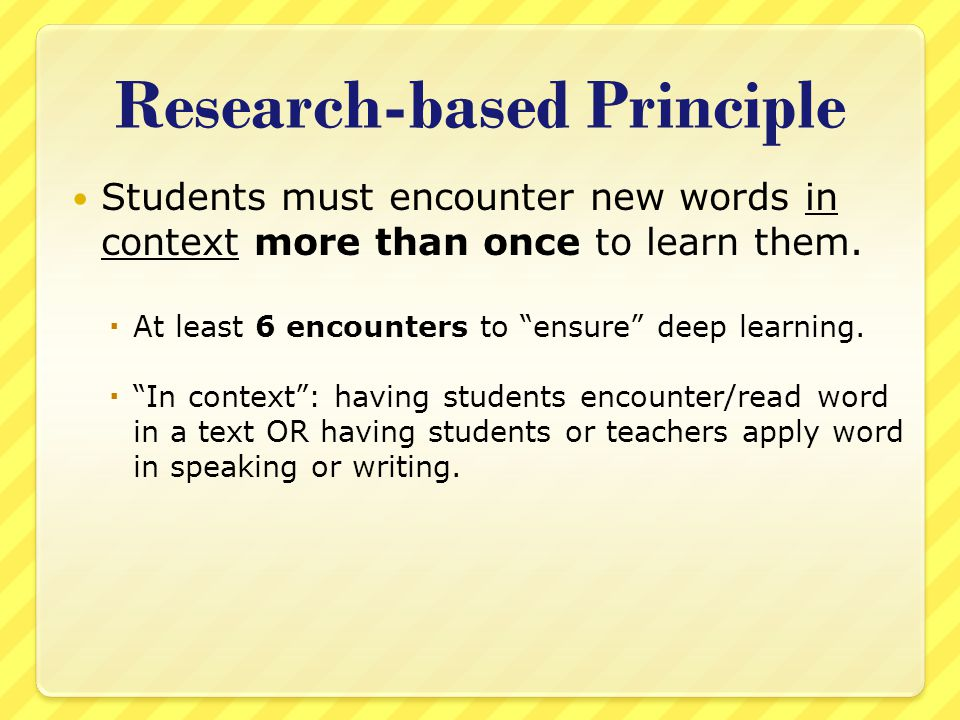 """Research-based Principle Students must encounter new words in context more than once to learn them.  At least 6 encounters to """"ensure"""" deep learning."""