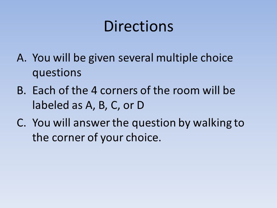 Directions A.You will be given several multiple choice questions B.Each of the 4 corners of the room will be labeled as A, B, C, or D C.You will answer the question by walking to the corner of your choice.