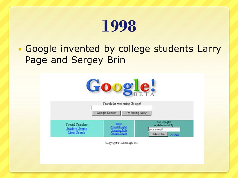 1998 Google invented by college students Larry Page and Sergey Brin