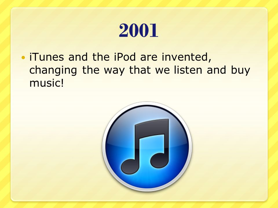 2001 iTunes and the iPod are invented, changing the way that we listen and buy music!