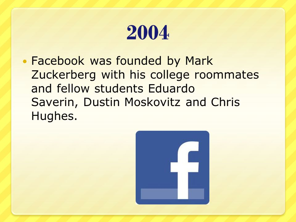 2004 Facebook was founded by Mark Zuckerberg with his college roommates and fellow students Eduardo Saverin, Dustin Moskovitz and Chris Hughes.