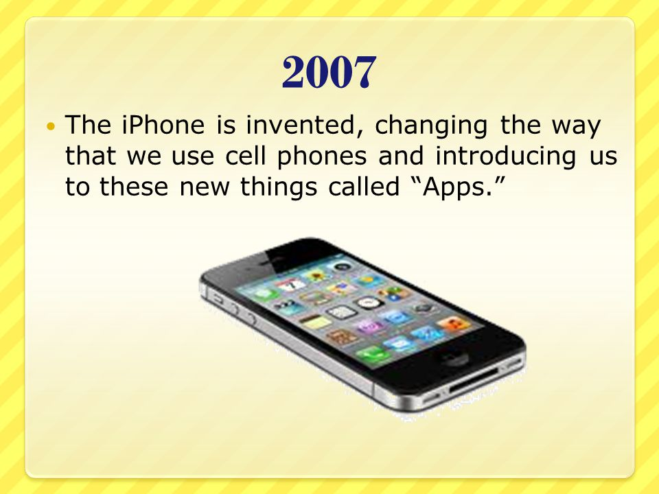 2007 The iPhone is invented, changing the way that we use cell phones and introducing us to these new things called Apps.