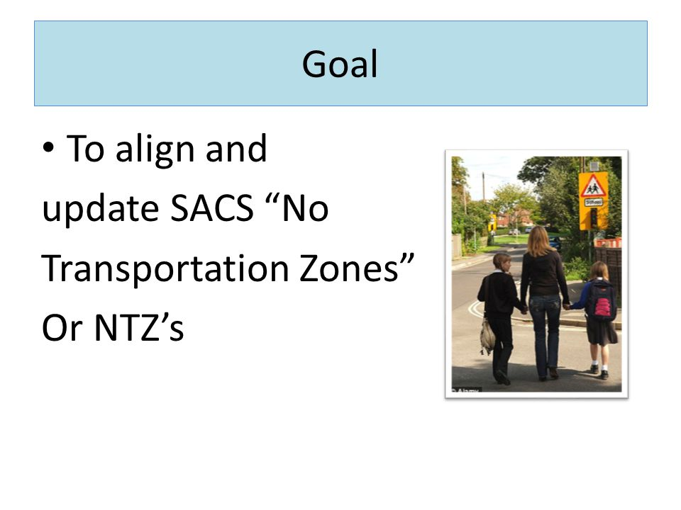 Goal To align and update SACS No Transportation Zones Or NTZ's