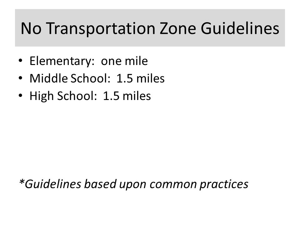 No Transportation Zone Guidelines Elementary: one mile Middle School: 1.5 miles High School: 1.5 miles *Guidelines based upon common practices