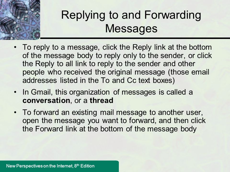 New Perspectives on the Internet, 8 th Edition Replying to and Forwarding Messages To reply to a message, click the Reply link at the bottom of the message body to reply only to the sender, or click the Reply to all link to reply to the sender and other people who received the original message (those email addresses listed in the To and Cc text boxes) In Gmail, this organization of messages is called a conversation, or a thread To forward an existing mail message to another user, open the message you want to forward, and then click the Forward link at the bottom of the message body