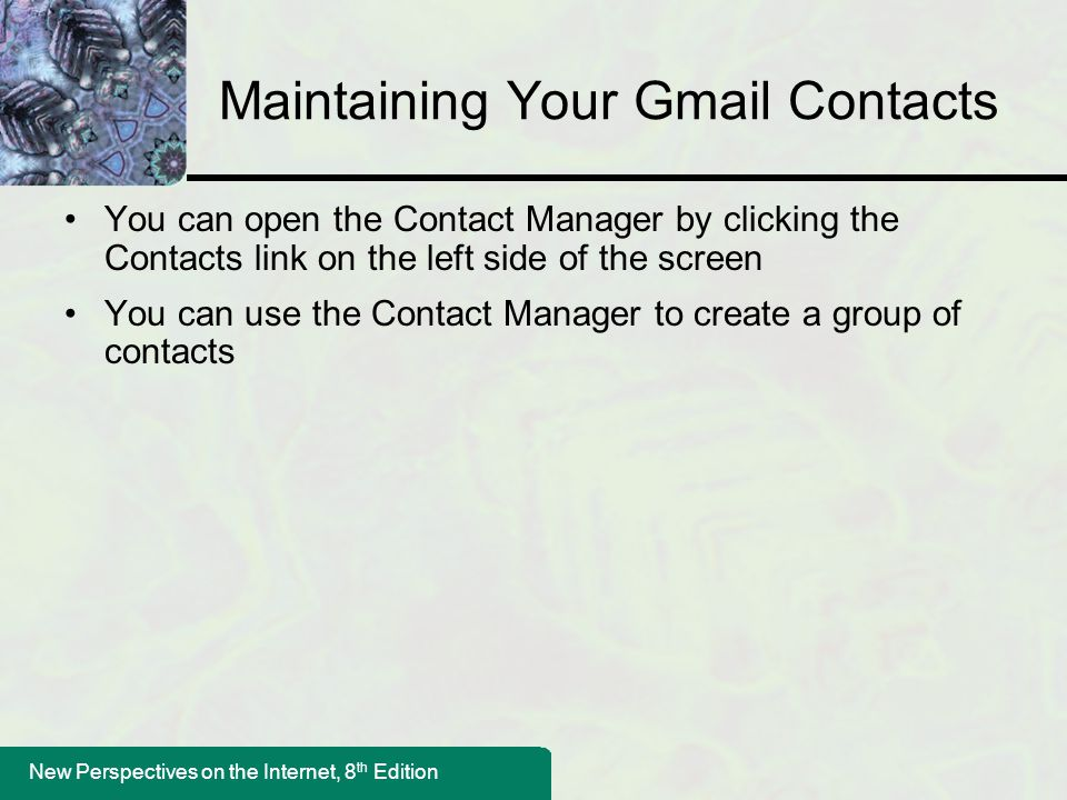 New Perspectives on the Internet, 8 th Edition Maintaining Your Gmail Contacts You can open the Contact Manager by clicking the Contacts link on the l