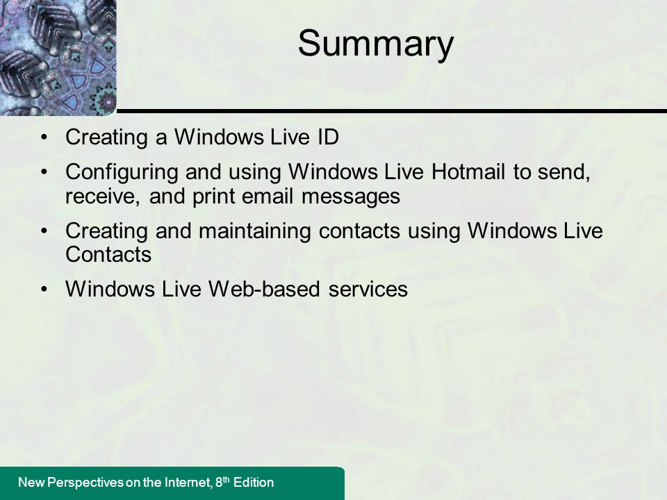 New Perspectives on the Internet, 8 th Edition Summary Creating a Windows Live ID Configuring and using Windows Live Hotmail to send, receive, and print  messages Creating and maintaining contacts using Windows Live Contacts Windows Live Web-based services