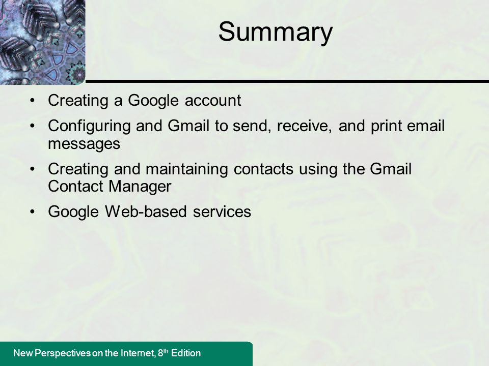New Perspectives on the Internet, 8 th Edition Summary Creating a Google account Configuring and Gmail to send, receive, and print email messages Creating and maintaining contacts using the Gmail Contact Manager Google Web-based services