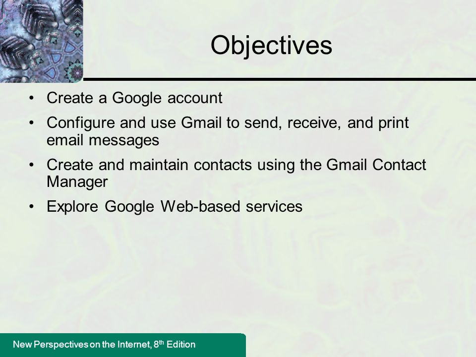 New Perspectives on the Internet, 8 th Edition Objectives Create a Google account Configure and use Gmail to send, receive, and print email messages C