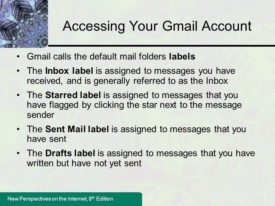 New Perspectives on the Internet, 8 th Edition Accessing Your Gmail Account Gmail calls the default mail folders labels The Inbox label is assigned to