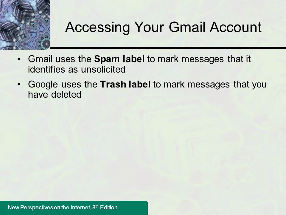 New Perspectives on the Internet, 8 th Edition Accessing Your Gmail Account Gmail uses the Spam label to mark messages that it identifies as unsolicited Google uses the Trash label to mark messages that you have deleted