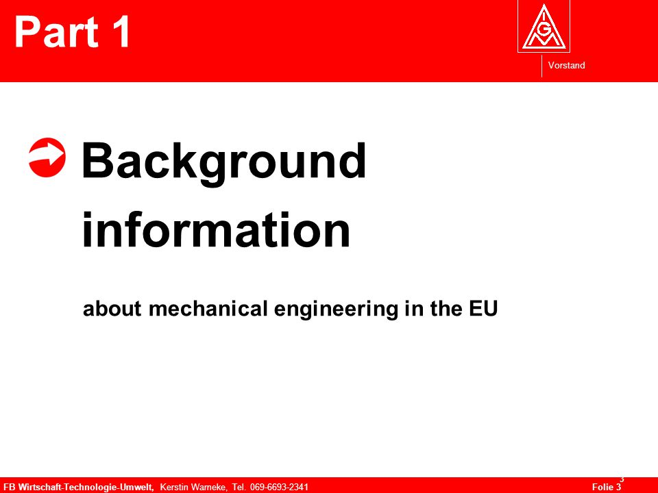 Vorstand FB Wirtschaft-Technologie-Umwelt, Kerstin Warneke, Tel. 069-6693-2341Folie 3 3 Background information about mechanical engineering in the EU