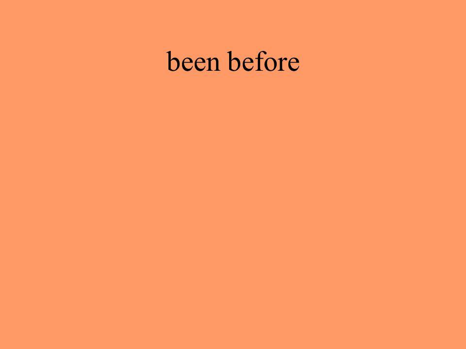 been before