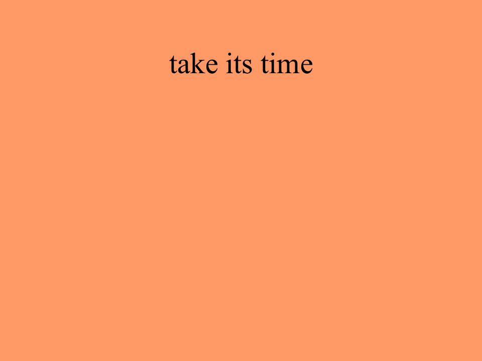 take its time
