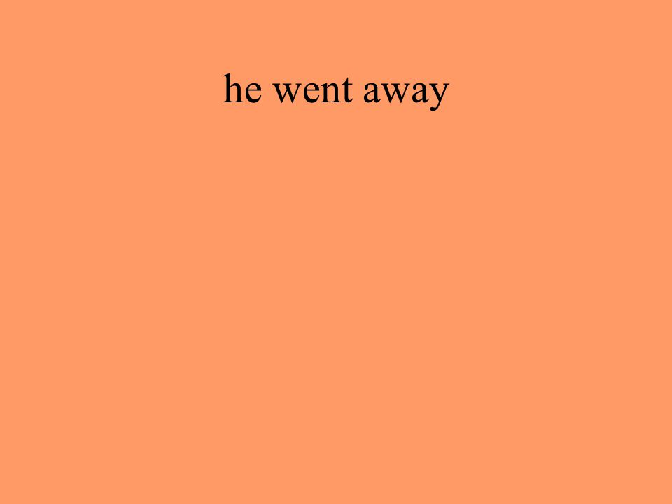 he went away